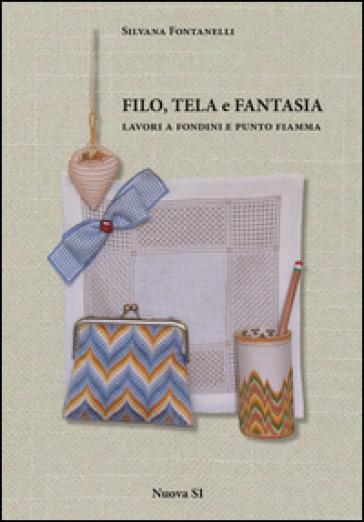 Filo, tela e fantasia. Lavori a fondini e punto fiamma - Silvana Fontanelli | Thecosgala.com