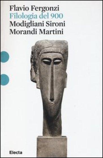 Filologia del '900. Modigliani, Sironi, Morandi, Martini - Flavio Fergonzi   Rochesterscifianimecon.com