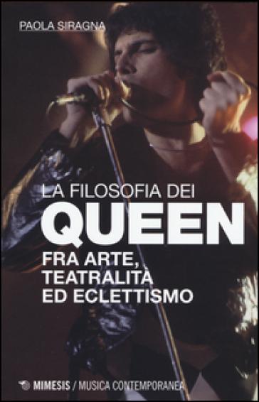Filosofia dei Queen. Fra arte, teatralità ed eclettismo - Paola Siragna  