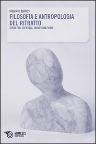 Filosofia e antropologia del ritratto - Roberto Terrosi |