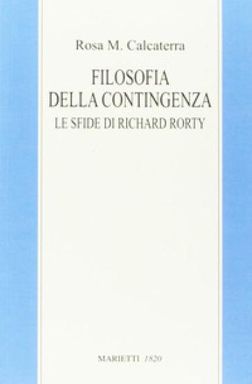 Filosofia della contingenza. Le sfide di Richard Rorty - Rosa Maria Calcaterra  