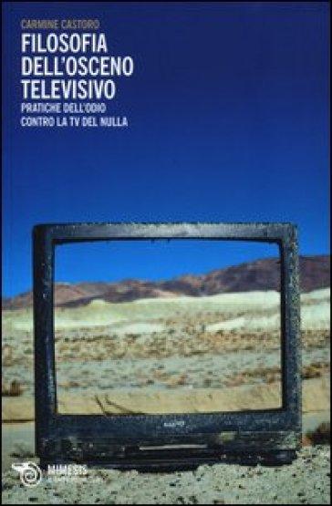 Filosofia dell'osceno televisivo. Pratiche dell'odio contro la TV del nulla - Carmine Castoro   Rochesterscifianimecon.com