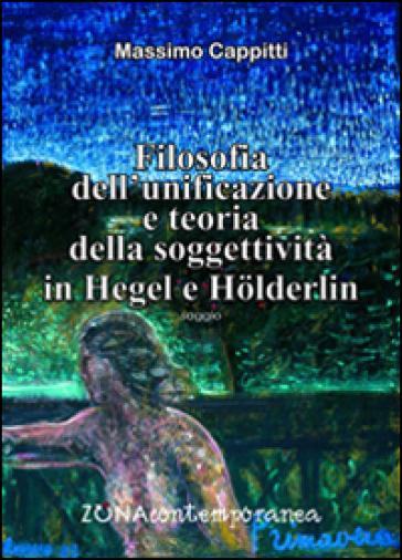 Filosofia dell'unificazione e teoria della soggettività in Hegel e Holderlin - Massimo Cappitti | Rochesterscifianimecon.com