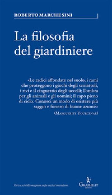 Filosofia del giardiniere. Riflessioni sulla cura - Roberto Marchesini   Rochesterscifianimecon.com