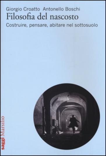 Filosofia del nascosto. Costruire, pensare, abitare nel sottosuolo - Giorgio Croatto |