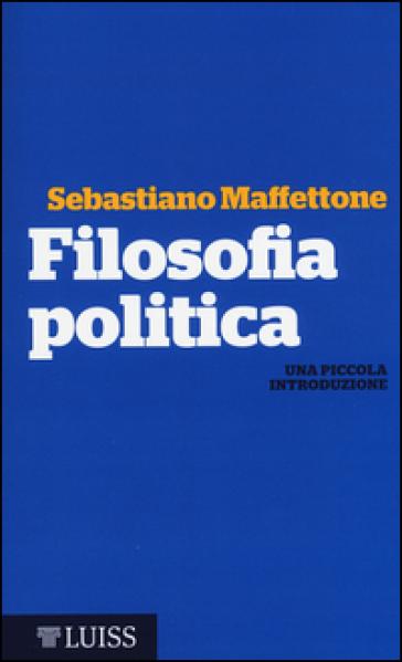 Filosofia politica. Una piccola introduzione - Sebastiano Maffettone |