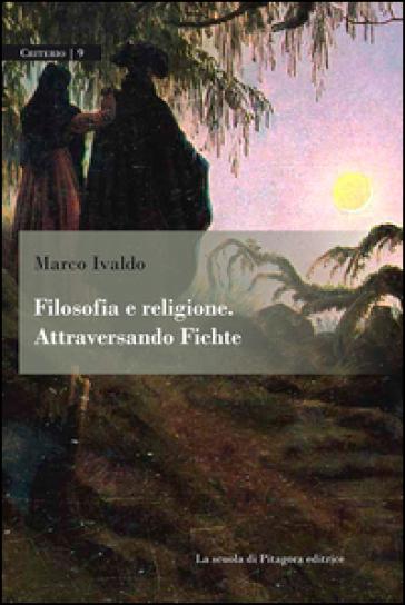 Filosofia e religione. Attraversando Fichte - Marco Ivaldo |