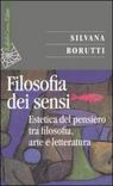 Filosofia dei sensi. Estetica del pensiero tra filosofia, arte e letteratura (La) - Silvana Borutti |