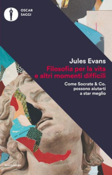 Filosofia per la vita e altri momenti difficili. Come Socrate & Co. possono aiutarti a stare meglio - Jules Evans |
