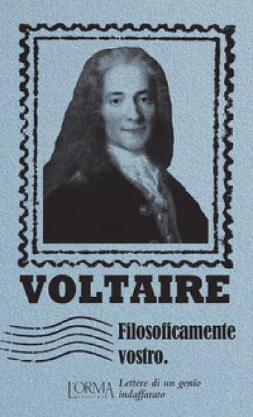 Filosoficamente vostro. Lettere di un genio indaffarato - Voltaire  