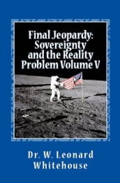 Final Jeopardy: Sovereignty And The Reality Problem Volume V