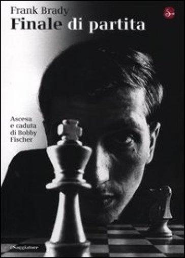 Finale di partita. Ascesa e caduta di Bobby Fischer - Frank Brady |