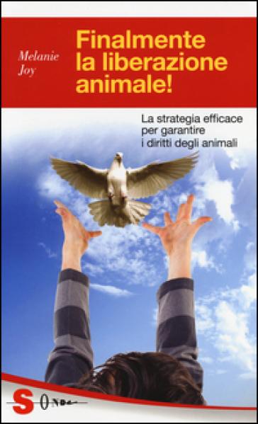 Finalmente la liberazione animale! La strategia efficace per garantire i diritti degli animali - Melanie Joy |