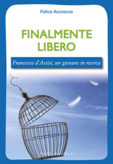 Finalmente libero. Francesco d'Assisi, un giovane in ricerca - Felice Accrocca |
