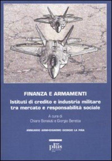 Finanza e armamenti. Istituti di credito e industria militare tra mercato e responsabilità sociale - G. Beretta |