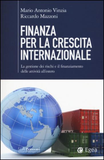 Finanza per la crescita internazionale. La gestione dei rischi e il finanziamento delle attività all'estero - Mario Antonio Vinzia  