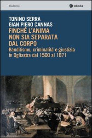 Finché l'anima non sia separata dal corpo. Banditismo, criminalità e giustizia in Ogliastra dal 1500 al 1871. Con CD-ROM - Tonino Serra |