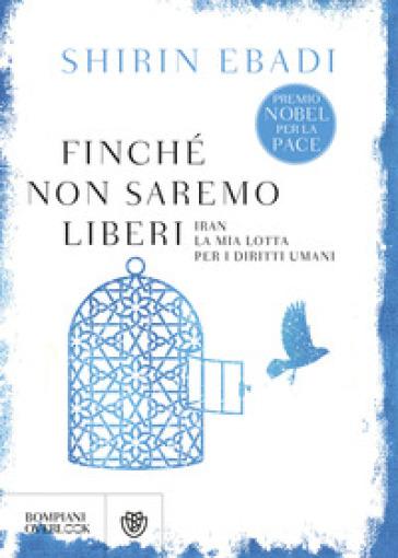 Finché non saremo liberi. Iran. La mia lotta per i diritti umani - Shirin Ebadi |