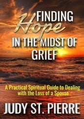 Finding Hope in the Midst of Grief: A Practical Spiritual Guide to Dealing with the Loss of a Spouse