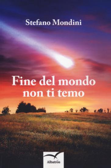 Fine del mondo non ti temo - Stefano Mondini | Rochesterscifianimecon.com