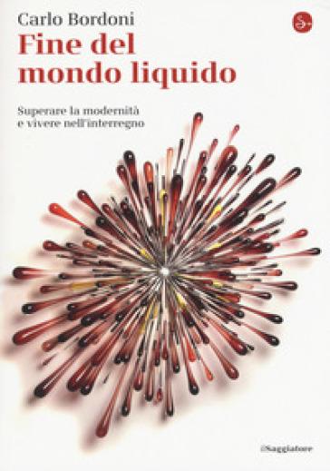 Fine del mondo liquido. Superare la modernità e vivere nell'interregno - Carlo Bordoni |