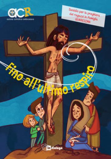 Fino all'ultimo respiro. Sussidio per la preghiera dei ragazzi in famiglia. Quaresima - Azione Cattolica ragazzi |