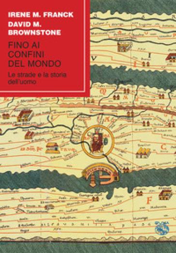 Fino ai confini del mondo. Le strade e la storia dell'uomo - Irene M. Franck |