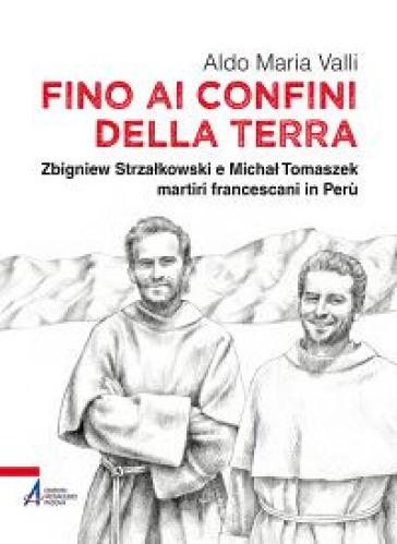 Fino ai confini della terra. Zbigniew Strzalkowski e Michal Tomaszek martiri francescani in Perù - Aldo Maria Valli | Rochesterscifianimecon.com