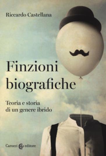 Finzioni biografiche. Teoria e storia di un genere ibrido - Riccardo Castellana | Jonathanterrington.com