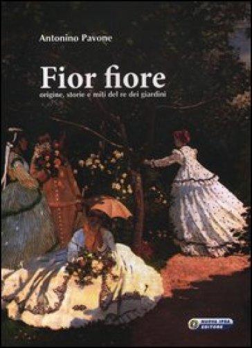 Fior fiore. Origine, storie e miti del re dei giardini - Antonino Pavone |