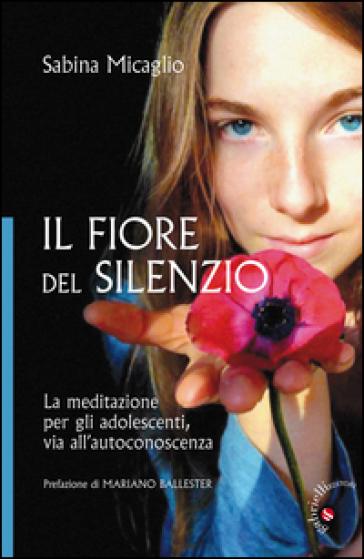 Il Fiore del silenzio. La meditazione per gli adolescenti, via all'autoconoscenza - Sabina Micaglio  