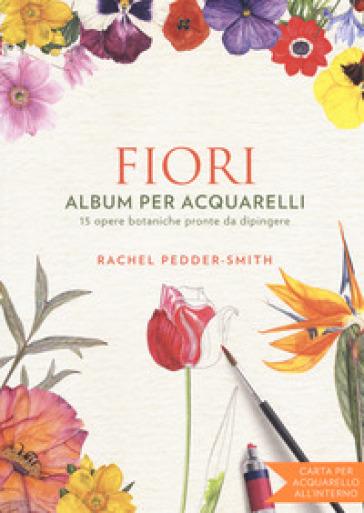 Fiori. Album per acquarelli. Ediz. illustrata - Rachel Peddeer Smith |
