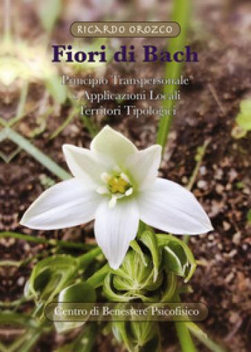Fiori di Bach. Principio transpersonale e applicazioni locali. Territori tipologici - Ricardo Orozco |