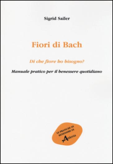 Fiori di Bach. Di che fiore ho bisogno? Manuale pratico per il benessere quotidiano - Sigrid Sailer  