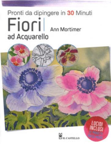 Fiori ad acquarello. Pronti da dipingere in 30 minuti. Ediz. a colori - Ann Mortimer |