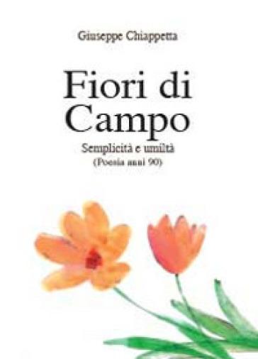Fiori di campo. Semplicità e umiltà. Poesia anni 90-00 - Giuseppe Chiappetta  