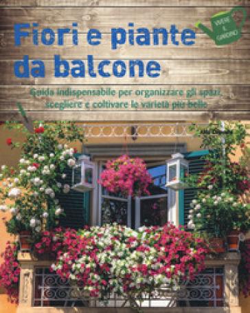 Fiori e piante da balcone. Guida indispensabile per organizzare gli spazi, scegliere e coltivare le varietà più belle. Ediz. a colori