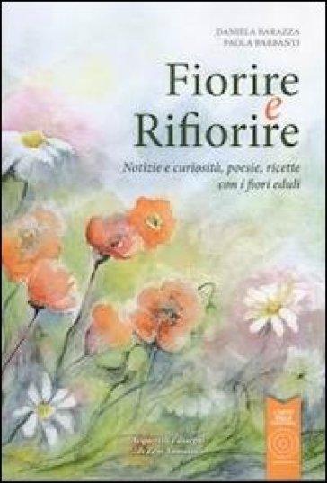 Fiorire e rifiorire. Notizie e curiosità, poesie, ricette con i fiori eduli - Daniela Barazza | Rochesterscifianimecon.com