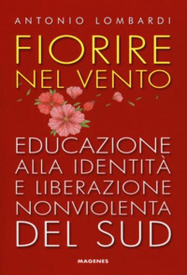 Fiorire nel vento. Educazione alla identità e liberazione nonviolenta del Sud - Antonio Lombardi |