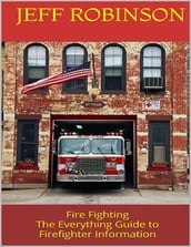Fire Fighting: The Everything Guide to Firefighter Information