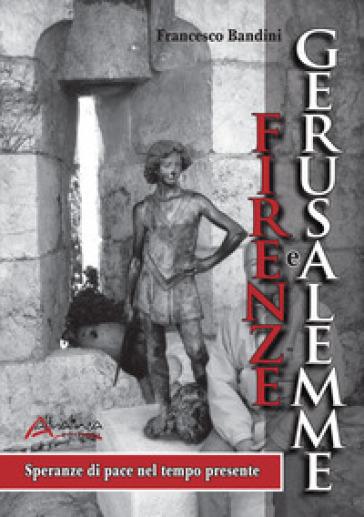 Firenze e Gerusalemme. Speranze di pace nel tempo presente - Francesco Bandini   Rochesterscifianimecon.com