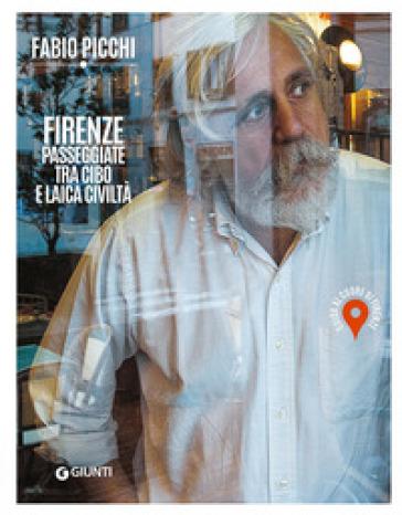 Firenze. Passeggiate tra cibo e laica civiltà. Guida al cuore di Firenze - Fabio Picchi   Thecosgala.com