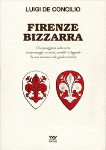 Firenze bizzarra. Una passeggiata nella storia tra personaggi, curiosità, aneddoti e leggende che non troverete sulle guide turistiche - Luigi De Concilio |