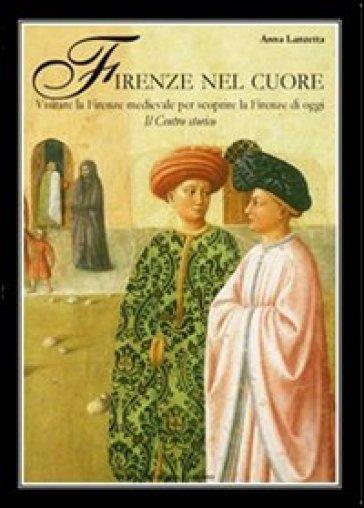 Firenze nel cuore. Visitare la Firenze medievale per scoprire la Firenze di oggi - Anna Lanzetta  