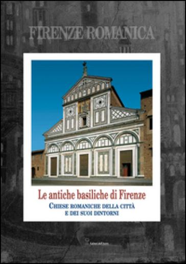 Firenze romanica. Le più antiche chiese della città, del suburbio e del contado circostante a nord dell'Arno. Storia, architettura, decorazione - Sara Rinaldi |