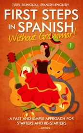 First Steps in Spanish: Without Grammar! A Fast and Simple Approach for Starters and Re-starters