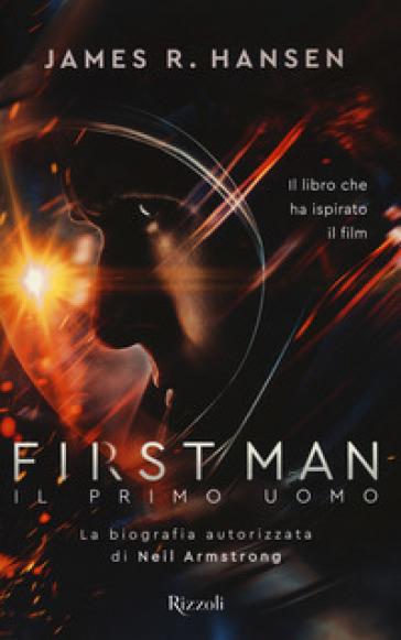 First man. Il primo uomo. La biografia autorizzata di Neil Armstrong - James R. Hansen |