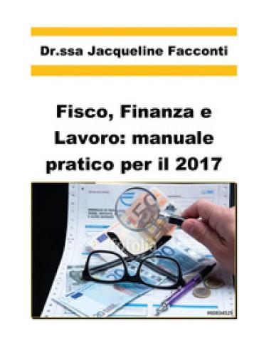 Fisco, finanza e lavoro: manuale pratico per il 2017 - Jacqueline Facconti |