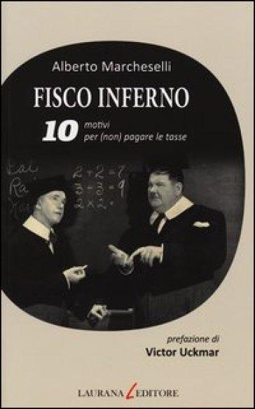 Fisco inferno. 10 motivi per (non) pagare le tasse - Alberto Marcheselli |