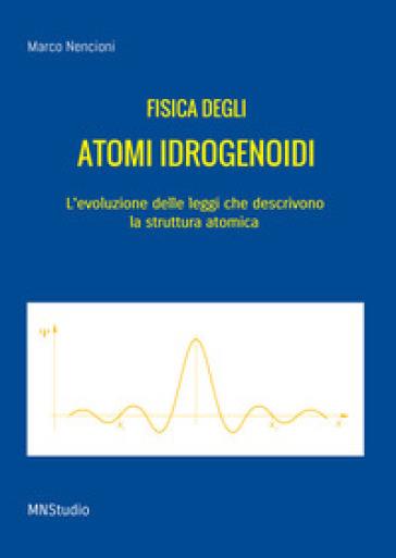 Fisica degli atomi idrogenoidi. L'evoluzione delle leggi che descrivono la struttura atomica - Marco Nencioni   Thecosgala.com